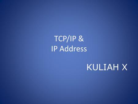 TCP/IP & IP Address KULIAH X. TCP/IP TCP (Transmission Control Protocol) Menspesifikasikan dua protocol suite: UDP (User Data Gram Protocol) dan TCP(