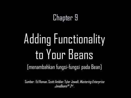 Chapter 9 Adding Functionality to Your Beans [menambahkan fungsi-fungsi pada Bean] Sumber : Ed Roman, Scott Ambler, Tyler Jewell, Mastering Enterprise.