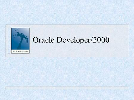 Oracle Developer/2000. Developer/2000 Products FormsReportsGraphics.