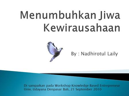 By : Nadhirotul Laily Di sampaikan pada Workshop Knowledge Based Entrepreneur Univ. Udayana Denpasar Bali, 21 September 2010.