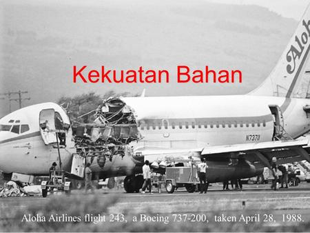 Kekuatan Bahan Aloha Airlines flight 243, a Boeing 737-200, taken April 28, 1988.