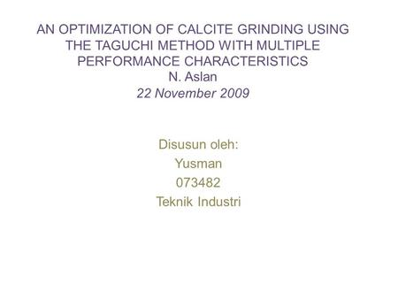 AN OPTIMIZATION OF CALCITE GRINDING USING THE TAGUCHI METHOD WITH MULTIPLE PERFORMANCE CHARACTERISTICS N. Aslan 22 November 2009 Disusun oleh: Yusman 073482.