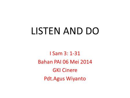 LISTEN AND DO I Sam 3: 1-31 Bahan PAI 06 Mei 2014 GKI Cinere Pdt.Agus Wiyanto.