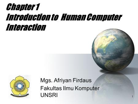 1 Chapter 1 Introduction to Human Computer Interaction Mgs. Afriyan Firdaus Fakultas Ilmu Komputer UNSRI.