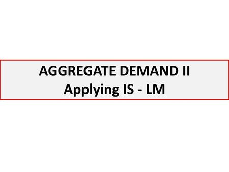 AGGREGATE DEMAND II Applying IS - LM.