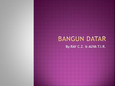 Bangun datar By:RAY C.Z. & AUVA T.I.R..