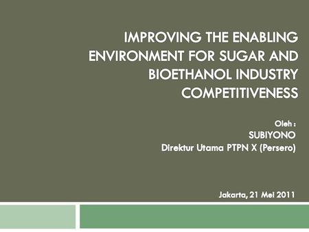 IMPROVING THE ENABLING ENVIRONMENT FOR SUGAR AND BIOETHANOL INDUSTRY COMPETITIVENESS Oleh : SUBIYONO Direktur Utama PTPN X (Persero) Jakarta, 21 Mei 2011.