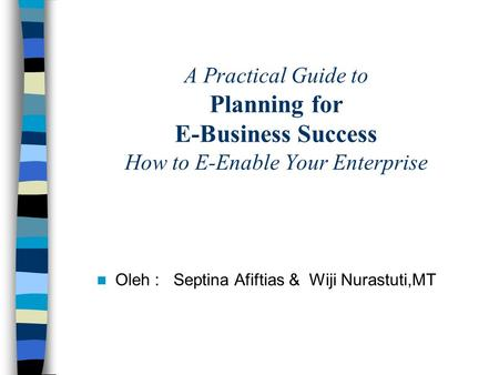 A Practical Guide to Planning for E-Business Success How to E-Enable Your Enterprise Oleh : Septina Afiftias & Wiji Nurastuti,MT.