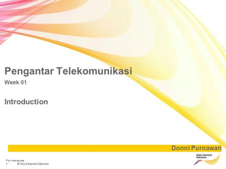 1© Nokia Siemens Networks For internal use Pengantar Telekomunikasi Week 01 Introduction Donni Purnawan.