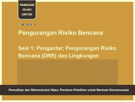 Green Recovery And Reconstruction: Training Toolkit For Humanitarian Aid 1 Pengurangan Risiko Bencana Sesi 1: Pengantar; Pengurangan Risiko Bencana (DRR)