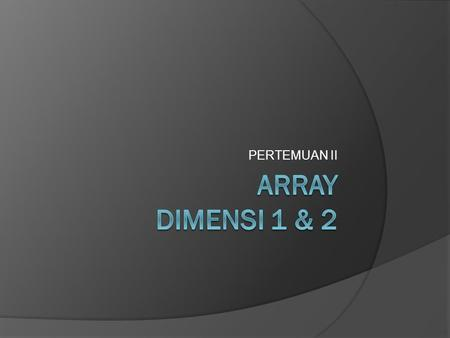 PERTEMUAN II ARRAY DIMENSI 1 & 2.