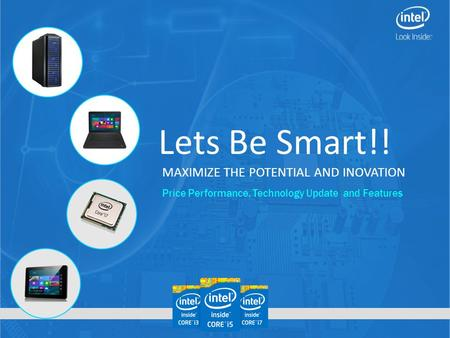 Lets Be Smart!! MAXIMIZE THE POTENTIAL AND INOVATION Price Performance, Technology Update and Features.