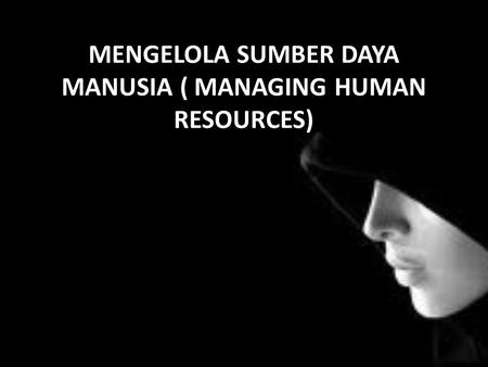 MENGELOLA SUMBER DAYA MANUSIA ( MANAGING HUMAN RESOURCES)