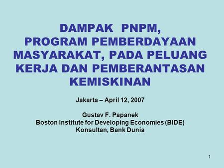 1 DAMPAK PNPM, PROGRAM PEMBERDAYAAN MASYARAKAT, PADA PELUANG KERJA DAN PEMBERANTASAN KEMISKINAN Jakarta – April 12, 2007 Gustav F. Papanek Boston Institute.