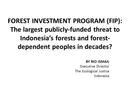 FOREST INVESTMENT PROGRAM (FIP): The largest publicly-funded threat to Indonesia's forests and forest- dependent peoples in decades? BY RIO ISMAIL Executive.