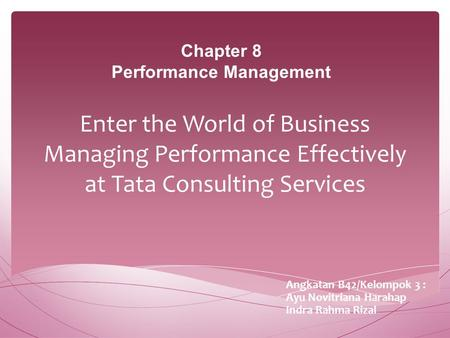 Enter the World of Business Managing Performance Effectively at Tata Consulting Services Angkatan B42/Kelompok 3 : Ayu Novitriana Harahap Indra Rahma Rizal.
