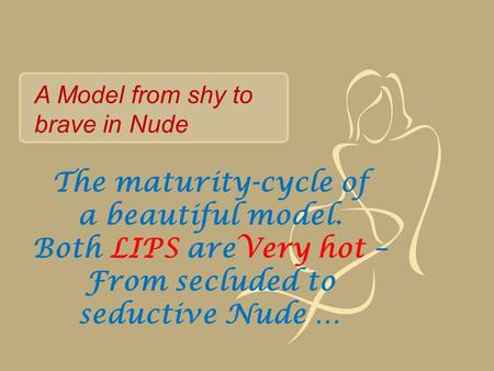 The maturity-cycle of a beautiful model. Both LIPS areVery hot – From secluded to seductive Nude … A Model from shy to brave in Nude.