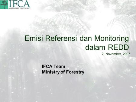 Emisi Referensi dan Monitoring dalam REDD 2, November, 2007 IFCA Team Ministry of Forestry.