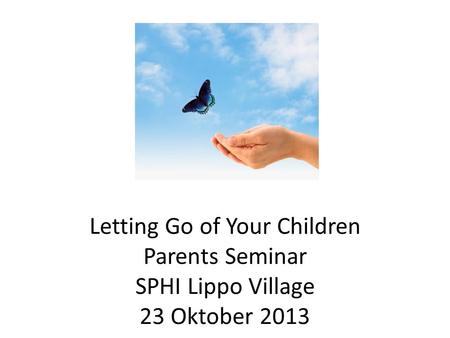Letting Go of Your Children Parents Seminar SPHI Lippo Village 23 Oktober 2013.