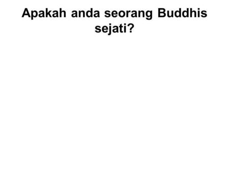 Apakah anda seorang Buddhis sejati? Two types of Buddhists : 1.Nominal – A person who claims to be a Buddhist, but does not follow its teachings. 1.Real.