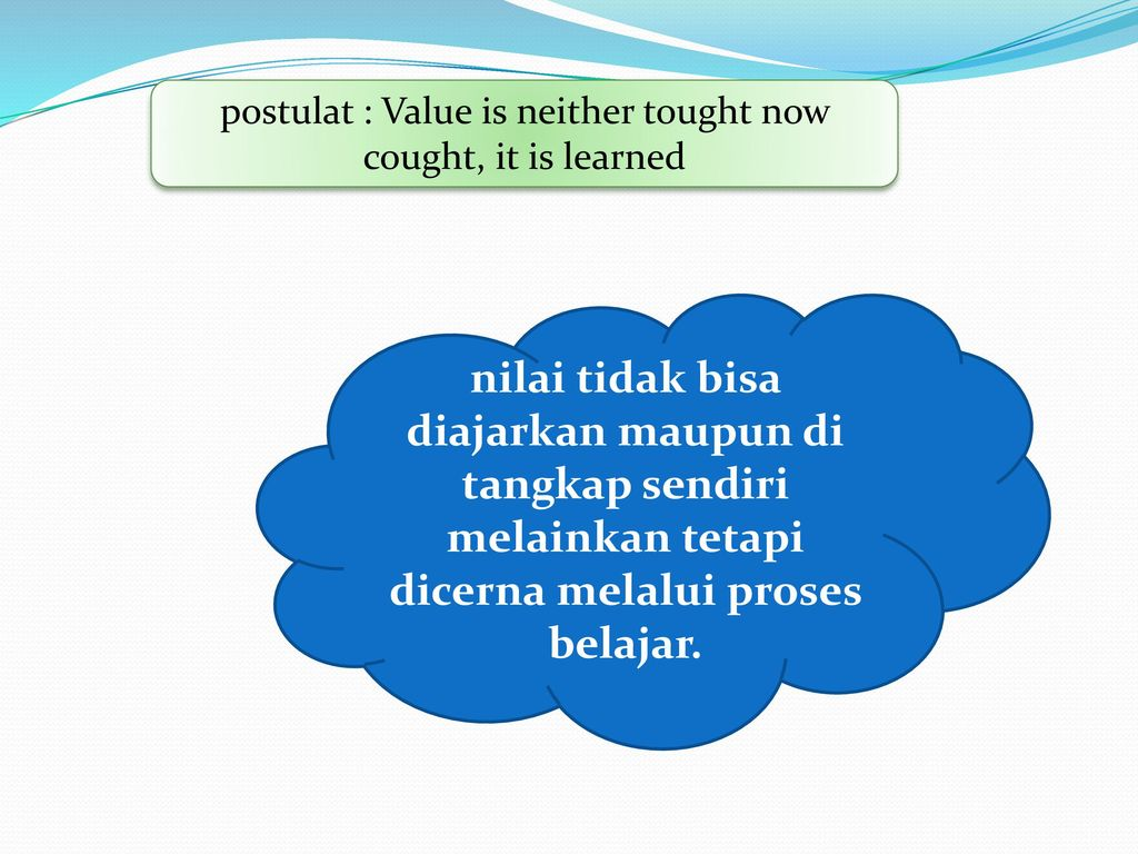 postulat : Value is neither tought now cought, it is learned
