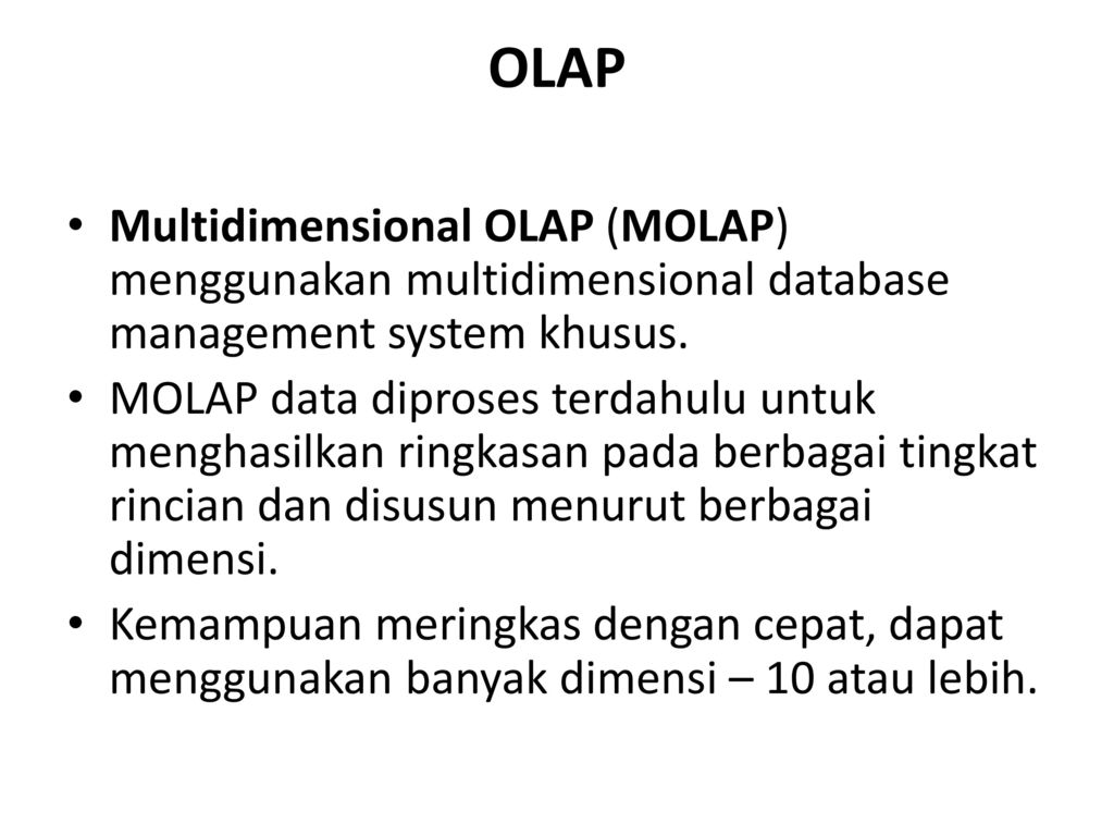OLAP Multidimensional OLAP (MOLAP) menggunakan multidimensional database management system khusus.