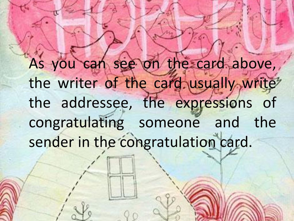 As you can see on the card above, the writer of the card usually write the addressee, the expressions of congratulating someone and the sender in the congratulation card.