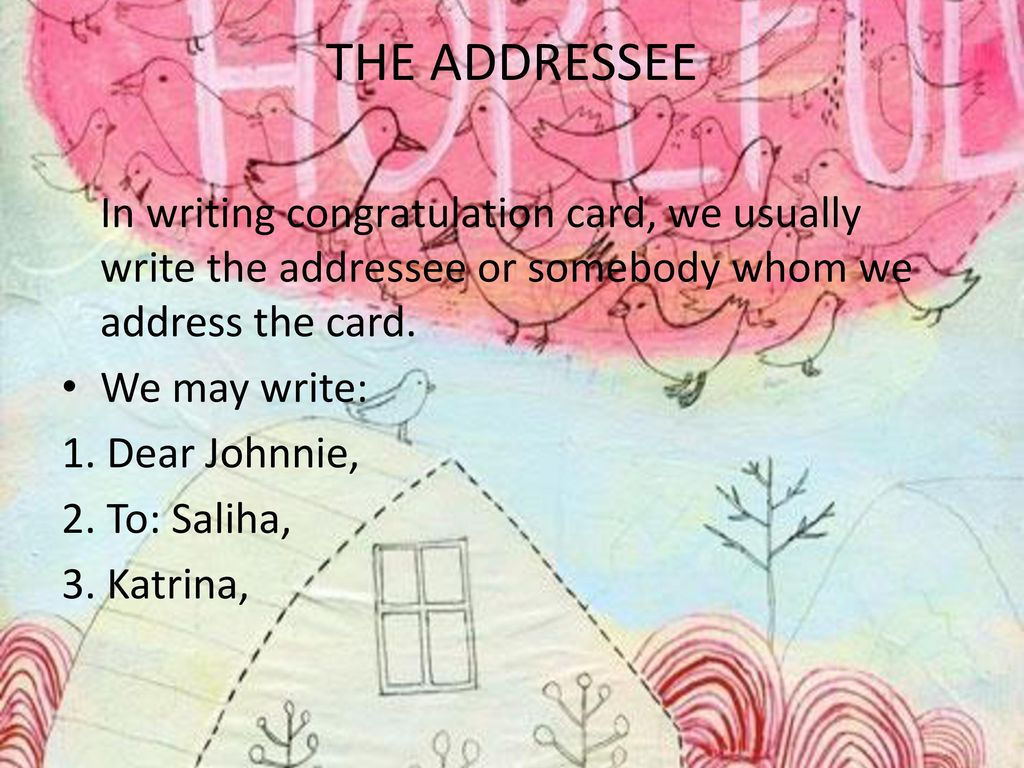 THE ADDRESSEE In writing congratulation card, we usually write the addressee or somebody whom we address the card.