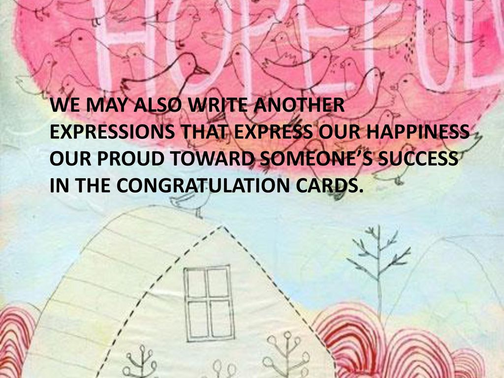 WE MAY ALSO WRITE ANOTHER EXPRESSIONS THAT EXPRESS OUR HAPPINESS OUR PROUD TOWARD SOMEONE'S SUCCESS IN THE CONGRATULATION CARDS.
