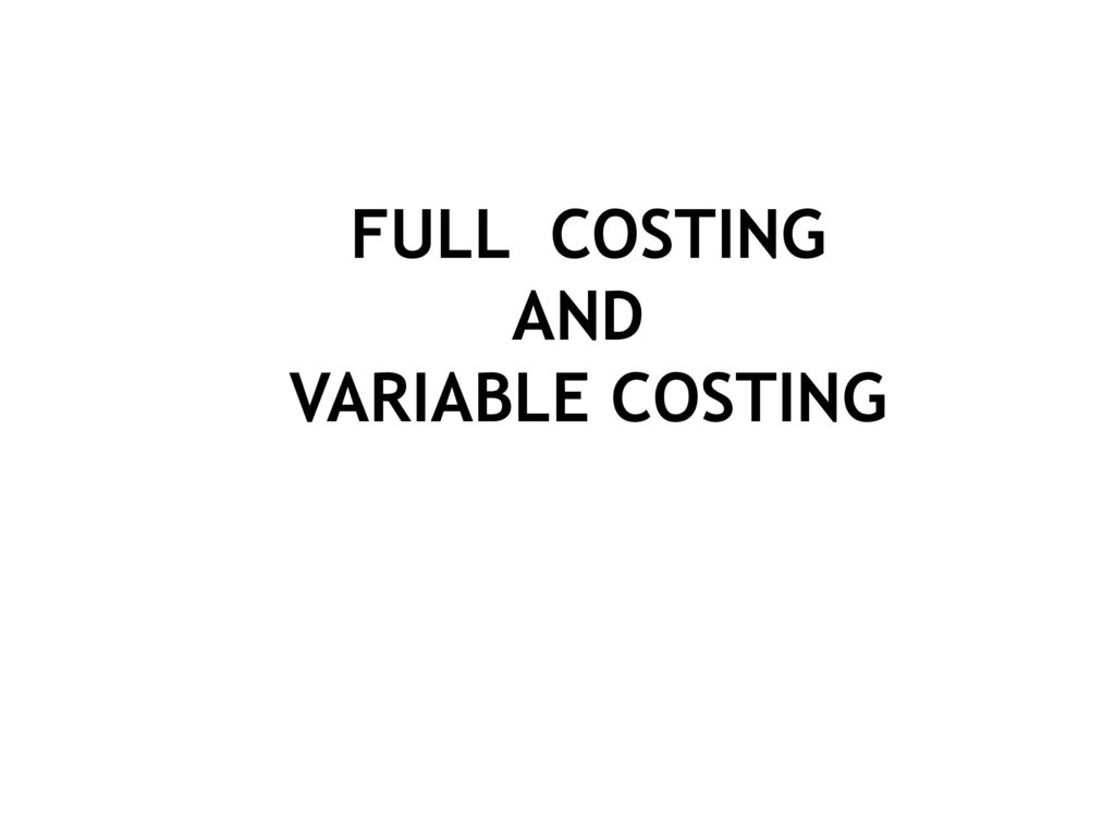 FULL COSTING AND VARIABLE COSTING
