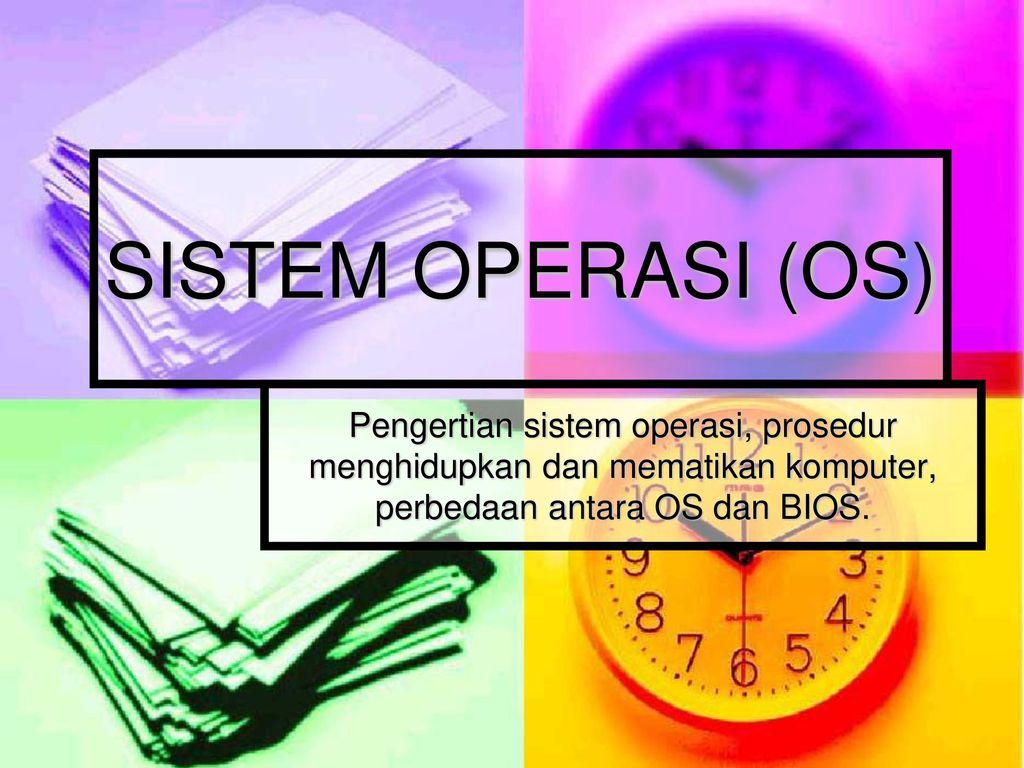 SISTEM OPERASI (OS) Pengertian sistem operasi, prosedur menghidupkan dan  mematikan komputer, perbedaan antara OS dan BIOS. - ppt download