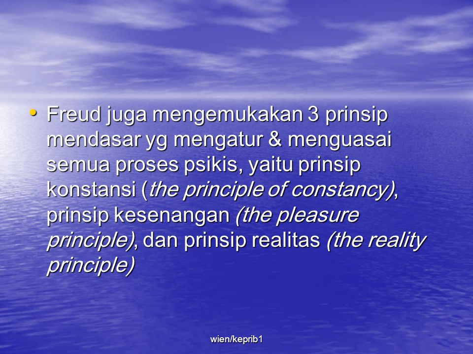 Freud juga mengemukakan 3 prinsip mendasar yg mengatur & menguasai semua proses psikis, yaitu prinsip konstansi (the principle of constancy), prinsip kesenangan (the pleasure principle), dan prinsip realitas (the reality principle)