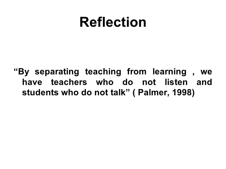 Reflection By separating teaching from learning , we have teachers who do not listen and students who do not talk ( Palmer, 1998)