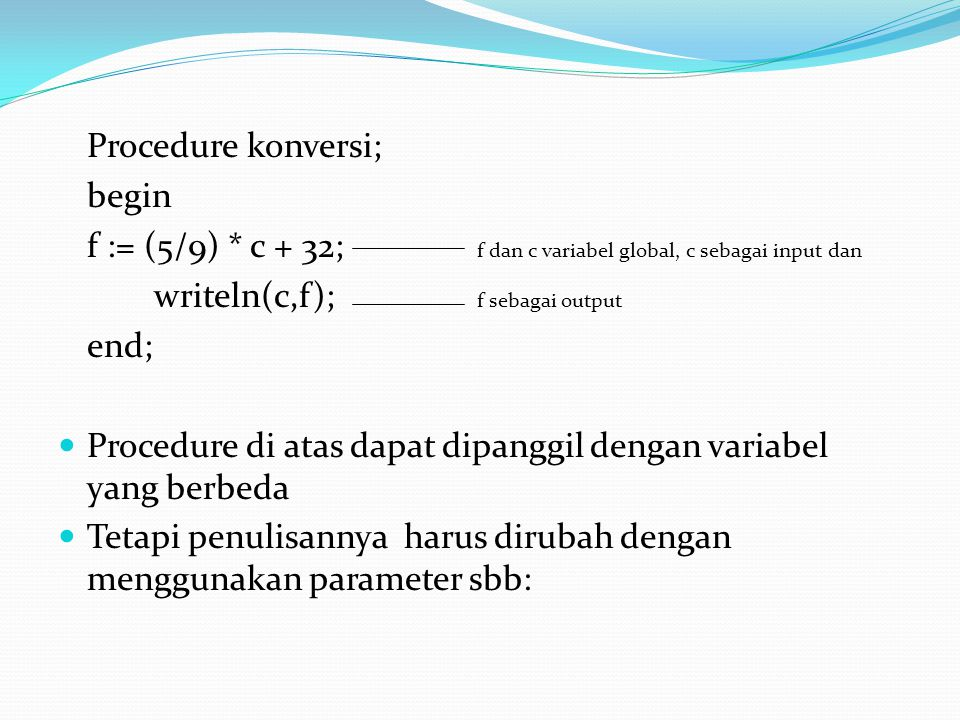 Procedure konversi; begin. f := (5/9) * c + 32; f dan c variabel global, c sebagai input dan.