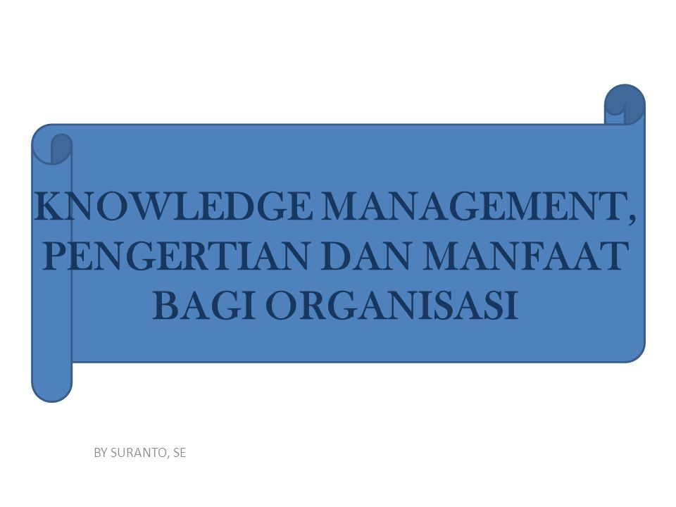 KNOWLEDGE MANAGEMENT, PENGERTIAN DAN MANFAAT BAGI ORGANISASI