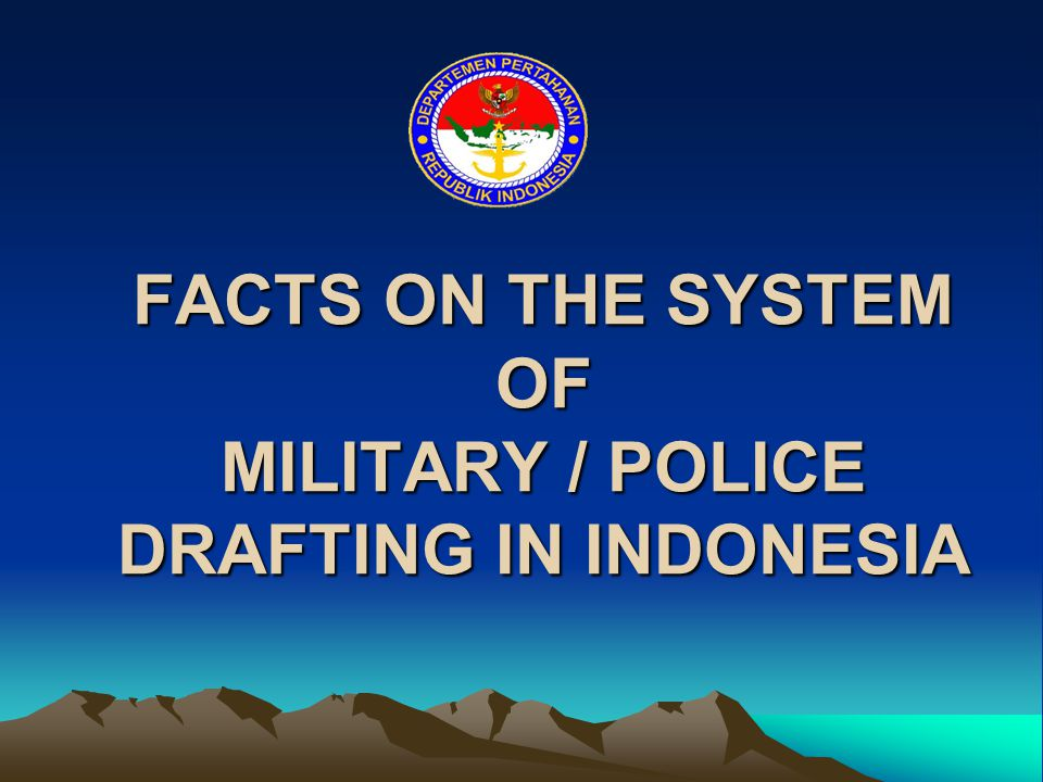 FACTS ON THE SYSTEM OF MILITARY / POLICE DRAFTING IN INDONESIA
