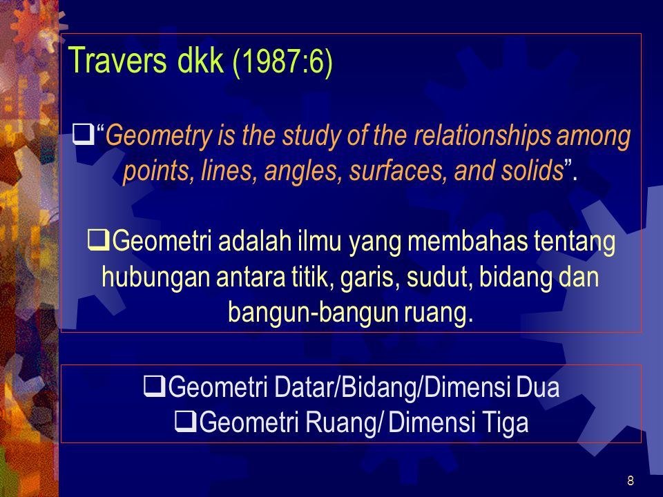 Travers dkk (1987:6) Geometry is the study of the relationships among points, lines, angles, surfaces, and solids .