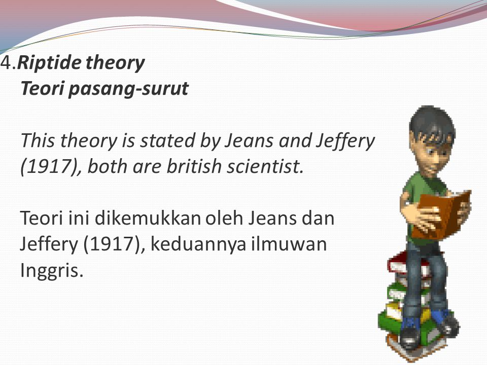 4.Riptide theory Teori pasang-surut This theory is stated by Jeans and Jeffery (1917), both are british scientist.