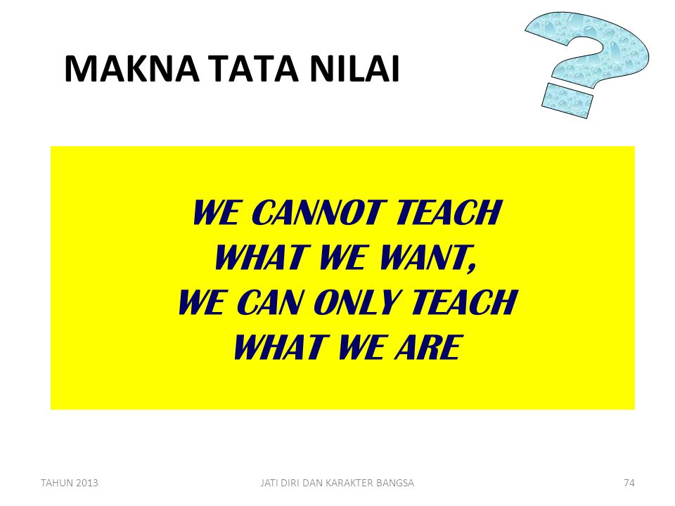MAKNA TATA NILAI. WE CANNOT TEACH WHAT WE WANT, WE CAN ONLY TEACH WHAT WE ARE.