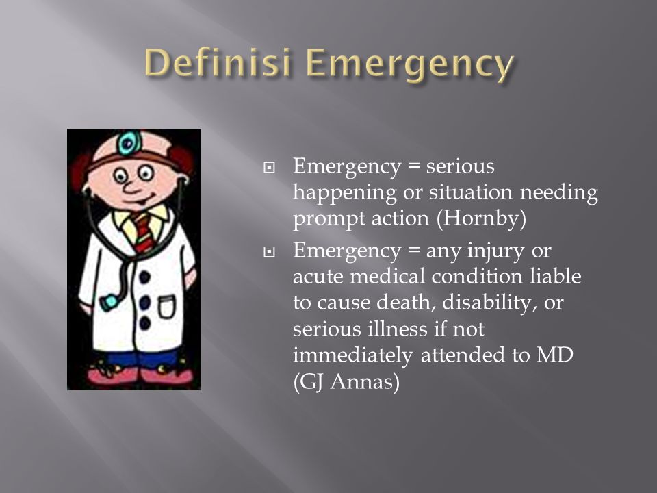 Definisi Emergency Emergency = serious happening or situation needing prompt action (Hornby)