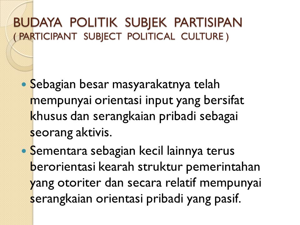 BUDAYA POLITIK SUBJEK PARTISIPAN ( PARTICIPANT SUBJECT POLITICAL CULTURE )