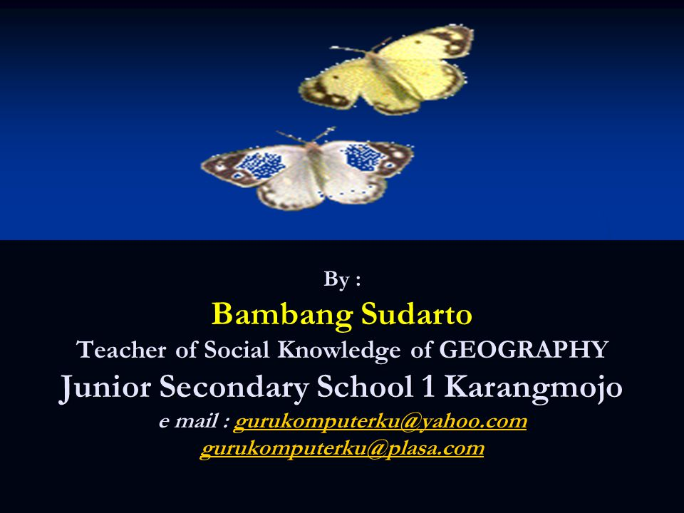By : Bambang Sudarto Teacher of Social Knowledge of GEOGRAPHY Junior Secondary School 1 Karangmojo e mail : gurukomputerku@yahoo.com gurukomputerku@plasa.com