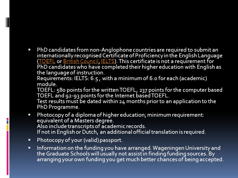 PhD candidates from non-Anglophone countries are required to submit an internationally recognised Certificate of Proficiency in the English Language (TOEFL or British Council, IELTS). This certificate is not a requirement for PhD candidates who have completed their higher education with English as the language of instruction. Requirements: IELTS: 6.5 , with a minimum of 6.0 for each (academic) module. TOEFL: 580 points for the written TOEFL, 237 points for the computer based TOEFL and 92-93 points for the Internet based TOEFL. Test results must be dated within 24 months prior to an application to the PhD Programme.