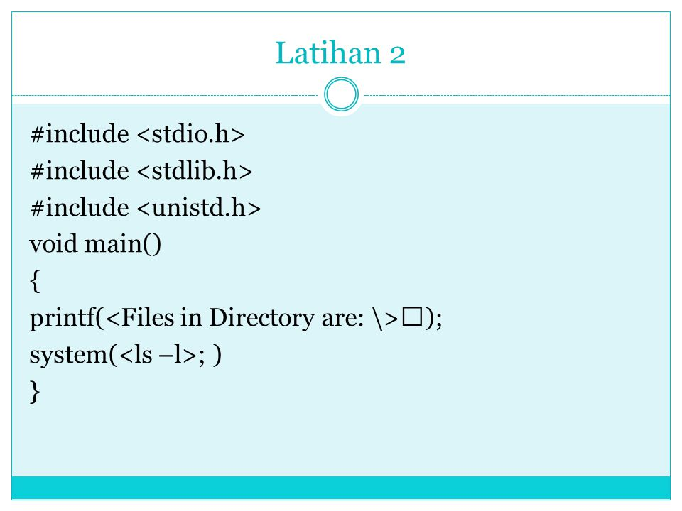 Latihan 2 #include <stdio.h> #include <stdlib.h> #include <unistd.h> void main() { printf(<Files in Directory are: \>); system(<ls –l>; ) }