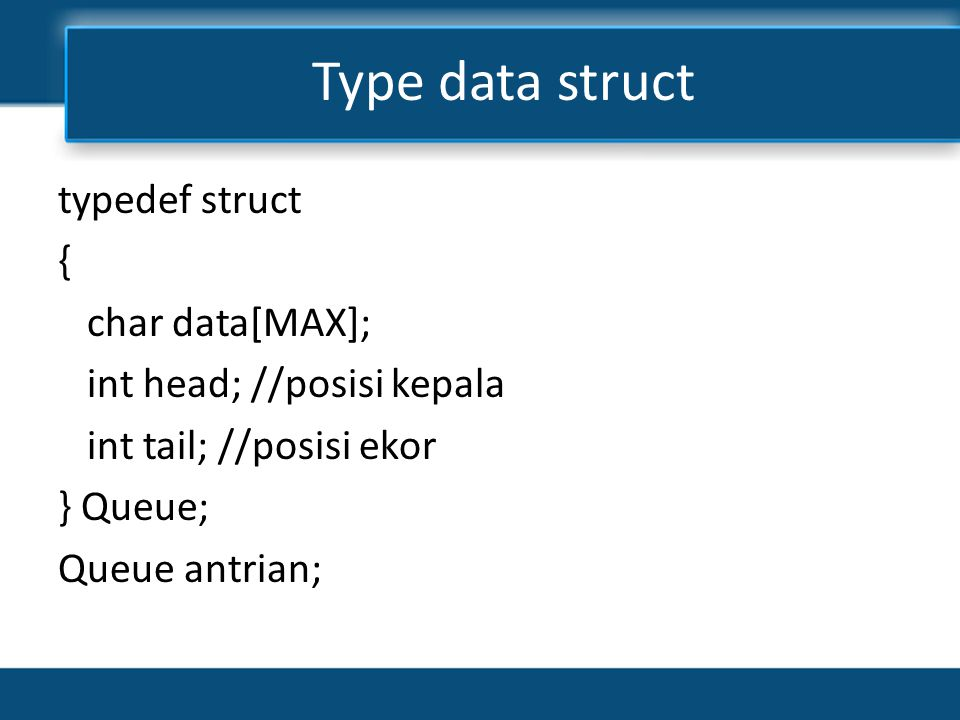 Type data struct typedef struct { char data[MAX]; int head; //posisi kepala int tail; //posisi ekor } Queue; Queue antrian;