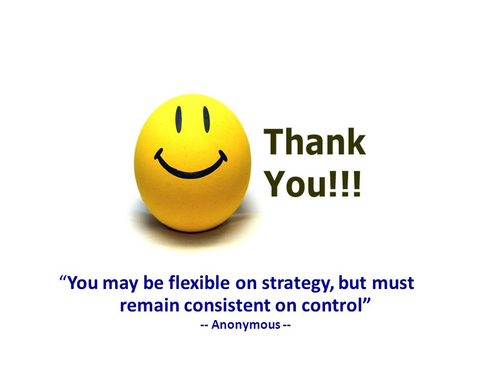 You may be flexible on strategy, but must remain consistent on control -- Anonymous --