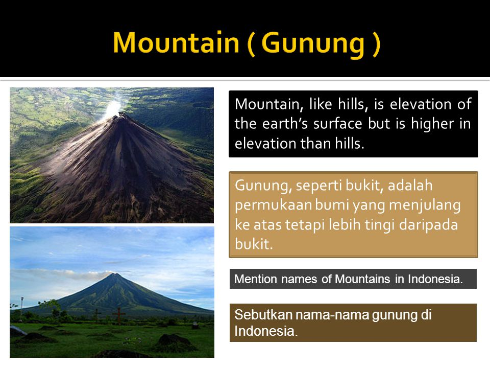 Mountain ( Gunung ) Mountain, like hills, is elevation of the earth's surface but is higher in elevation than hills.