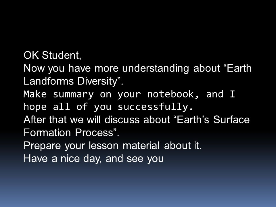 OK Student, Now you have more understanding about Earth Landforms Diversity . Make summary on your notebook, and I hope all of you successfully.