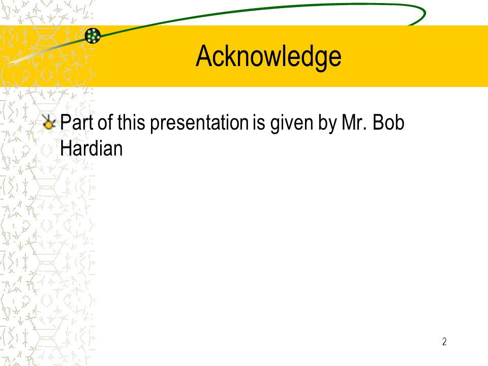 Acknowledge Part of this presentation is given by Mr. Bob Hardian