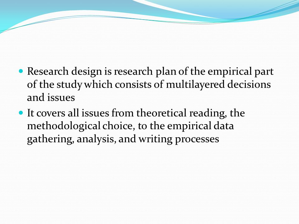 Research design is research plan of the empirical part of the study which consists of multilayered decisions and issues